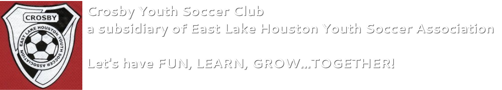 CROSBY YOUTH SOCCER CLUB<br />a subsidiary of East Lake Houston Youth Soccer Association<br />Let's have FUN, LEARN, GROW...TOGETHER!